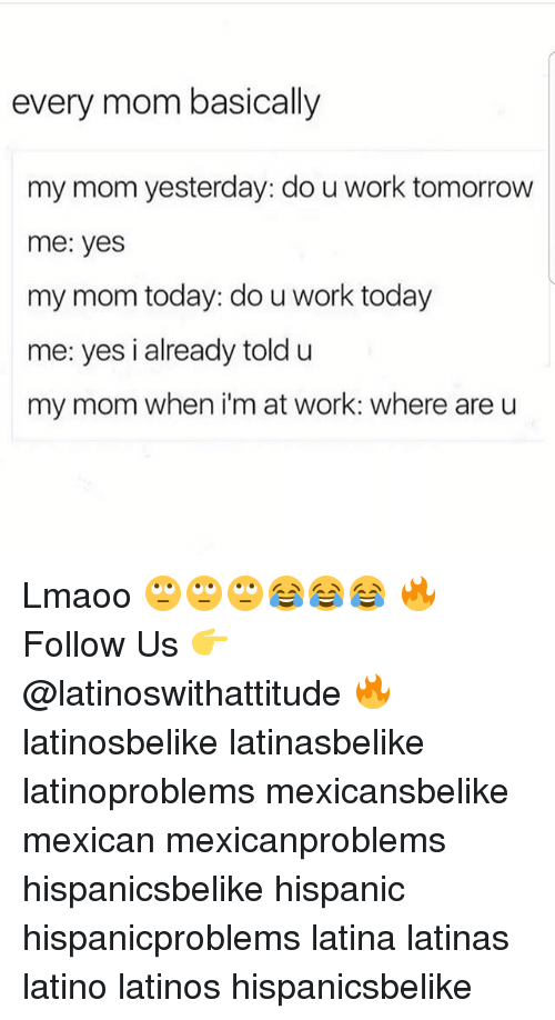 Latinos, Memes, and Work: every mom basically  my mom yesterday: do u work tomorrow  me: yes  my mom today: do u work today  me: yes i already told u  my mom when i'm at work: where are u Lmaoo 🙄🙄🙄😂😂😂 🔥 Follow Us 👉 @latinoswithattitude 🔥 latinosbelike latinasbelike latinoproblems mexicansbelike mexican mexicanproblems hispanicsbelike hispanic hispanicproblems latina latinas latino latinos hispanicsbelike