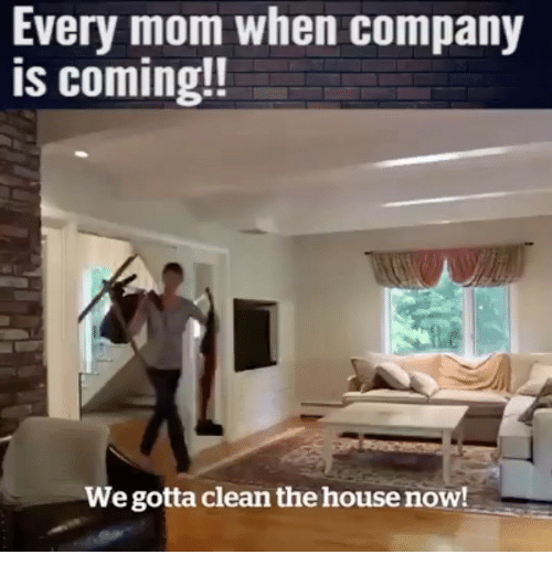 Funny, House, and Mom: Every mom when company  is coming!!  We gotta clean the house now!