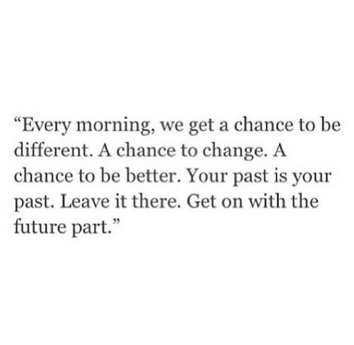 """Future, Change, and Chance: """"Every morning, we get a chance to be  different. A chance to change. A  chance to be better. Your past is your  past. Leave it there. Get on with the  future part.""""  35"""