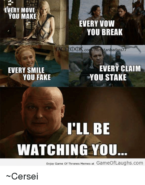 Ill Be Watching You: EVERY MOVE  YOU MAKE  EVERY VOW  YOU BREAK  FACE BDDK .CO  parr rristanbadass77  EVERY CLAIM  EVERY SMILE  YOU FAKE  YOU STAKE  I'LL BE  WATCHING YOU.  Enjoy Game of Thrones Memes at  GameofLaughs.com ~Cersei