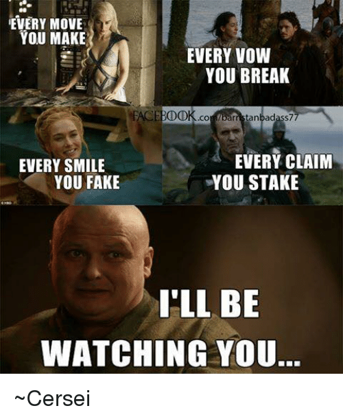 Ill Be Watching You: EVERY MOVE  YOU MAKE  EVERY VOW  YOU BREAK  rristanbadass7  EVERY CLAIM  EVERY SMILE  YOU FAKE  YOU STAKE  I'LL BE  WATCHING YOU ~Cersei
