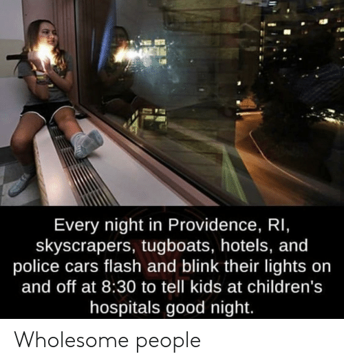 Cars, Police, and Good: Every night in Providence, RI,  skyscrapers, tugboats, hotels, and  police cars flash and blink their lights on  and off at 8:30 to tell kids at children's  hospitals good night. Wholesome people