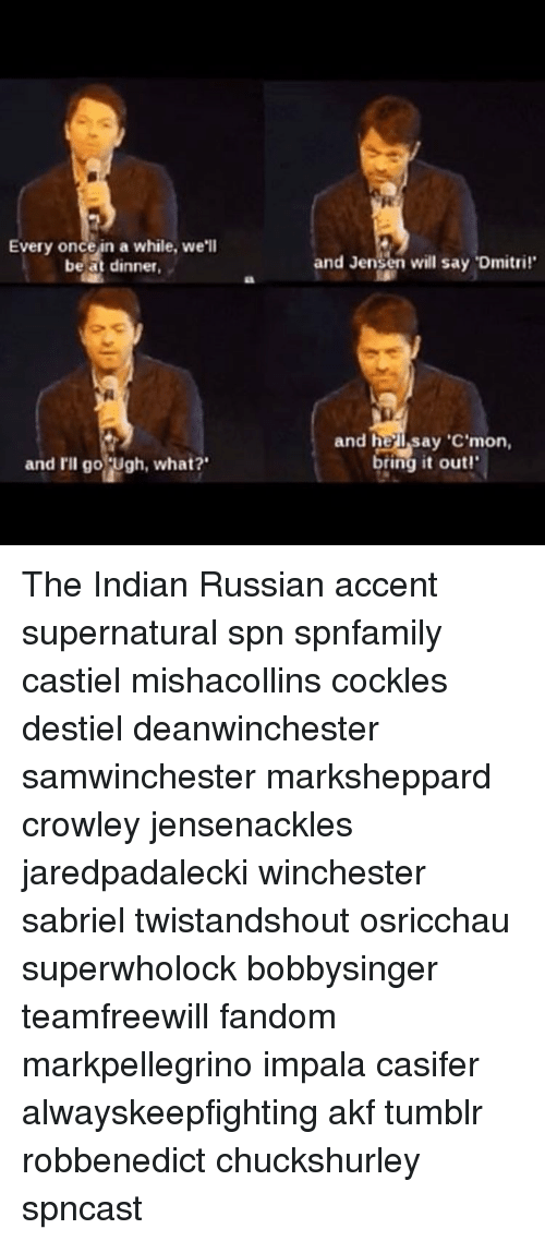 """Cockle: Every once in a while, we'll  be at dinner.  and I'll go Ugh, what?'  and Jensen will say """"Dmitri!'  and he Isay """"C'mon,  ring it out! The Indian Russian accent supernatural spn spnfamily castiel mishacollins cockles destiel deanwinchester samwinchester marksheppard crowley jensenackles jaredpadalecki winchester sabriel twistandshout osricchau superwholock bobbysinger teamfreewill fandom markpellegrino impala casifer alwayskeepfighting akf tumblr robbenedict chuckshurley spncast"""