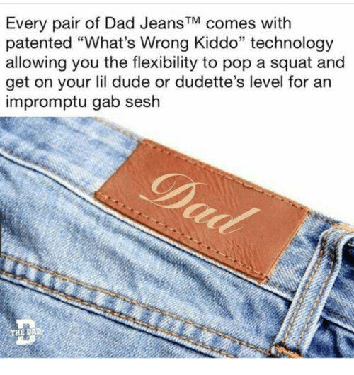 "Dad, Dude, and Pop: Every pair of Dad JeansTM comes with  patented ""What's Wrong Kiddo"" technology  allowing you the flexibility to pop a squat and  get on your lil dude or dudette's level for an  impromptu gab sesh  D."