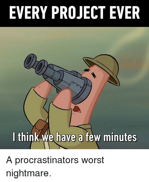 Dank, 🤖, and Nightmare: EVERY PROJECT EVER  I think we have a few minutes A procrastinators worst nightmare.