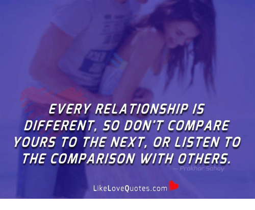 Memes, 🤖, and Com: EVERY RELATIONSHIP 1S  DIFFERENT, SO DON'T COMPARE  YOURS TO THE NEXT, OR LISTEN TO  THE COMPARISON WITH OTHERS.  LikeLoveQuotes.com