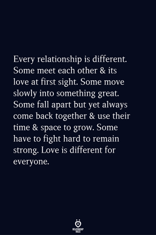 At First Sight: Every relationship is different.  Some meet each other & its  love at first sight. Some move  slowly into something great.  Some fall apart but yet always  come back together & use their  time & space to grow. Some  have to fight hard to remain  strong. Love is different for  everyone.
