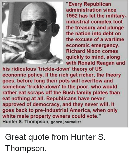 """America, Complex, and Family: """"Every Republican  administration since  1952 has let the military-  industrial complex loot  the treasury and plunge  the nation into debt on  the excuse of a wartime  economic emergency.  Richard Nixon comes  quickly to mind, along  with Ronald Reagan and  his ridiculous 'trickle-down' theory of US  economic policy. If the rich get richer, the theory  goes, before long their pots will overflow and  somehow 'trickle-down' to the poor, who would  rather eat scraps off the Bush family plates than  eat nothing at all. Republicans have never  approved of democracy, and they never will. It  goes back to pre-industrial America, when only  white male property owners could vote.""""  Hunter S. Thompson, gonzo journalist Great quote from Hunter S. Thompson."""