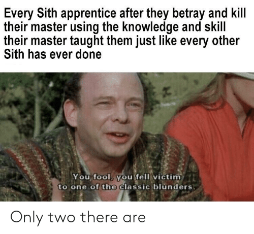 Sith, Knowledge, and One: Every Sith apprentice after they betray and kill  their master using the knowledge and skill  their master taught them just like every other  Sith has ever done  You fool, you fell victim  to one of the Classic blunders Only two there are