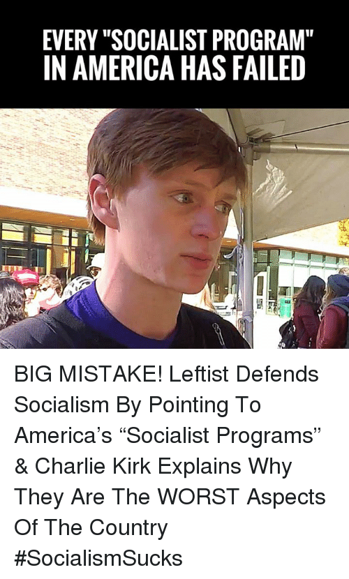 "America, Charlie, and Memes: EVERY ""SOCIALIST PROGRAM""  IN AMERICA HAS FAILED BIG MISTAKE! Leftist Defends Socialism By Pointing To America's ""Socialist Programs"" & Charlie Kirk Explains Why They Are The WORST Aspects Of The Country #SocialismSucks"