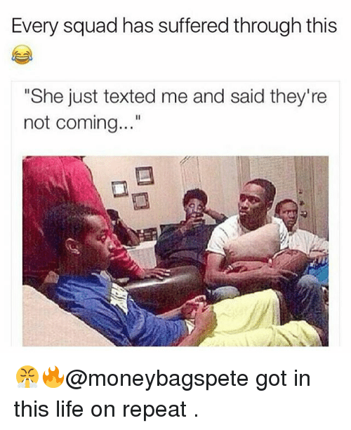 "Repeatingly: Every squad has suffered through this  ""She just texted me and said they're  not coming..."" 😤🔥@moneybagspete got in this life on repeat ."