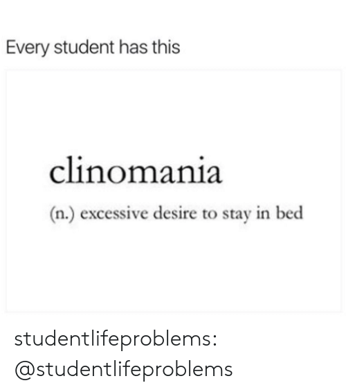 Stay In Bed: Every student has this  clinomania  (n.) excessive desire to stay in bed studentlifeproblems:  @studentlifeproblems