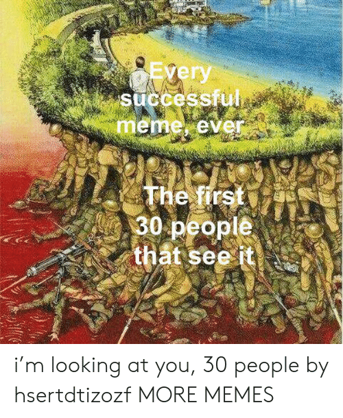 looking at you: Every  successful  meme ever  The first  30 people  that see it i'm looking at you, 30 people by hsertdtizozf MORE MEMES