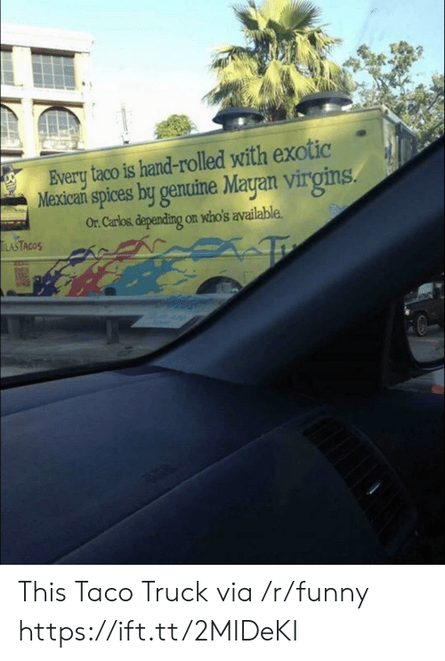 Funny, Mayan, and Mexican: Every taco is hand-rolled with exotic  Mexican spices by genuine Mayan virgins  Or. Carlos, depending on who's available.  ASTACOS This Taco Truck via /r/funny https://ift.tt/2MIDeKI