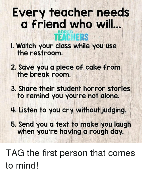 Piece Of Cake: Every teacher needs  a friend who will...  TEACHERS  I. Watch your class while you use  BORED  the restroom  2. Save you a piece of cake from  the break roonm  3. Share their student horror stories  to remind you you're not alone.  4. Listen to you cry without judging.  5. Send you a text to make you laugh  when you re having a rough day. TAG the first person that comes to mind!