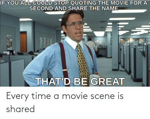 Movie: Every time a movie scene is shared