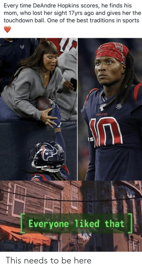 one of the best: Every time DeAndre Hopkins scores, he finds his  mom, who lost her sight 17yrs ago and gives her the  touchdown ball. One of the best traditions in sports  TEXANS  IS  Everyone liked that This needs to be here