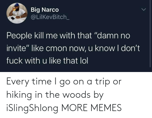 I Go: Every time I go on a trip or hiking in the woods by iSlingShlong MORE MEMES