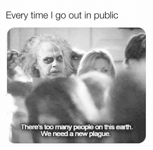 Dank, Earth, and Time: Every time I go out in public  There's too many people on this earth.  We need a new plague.