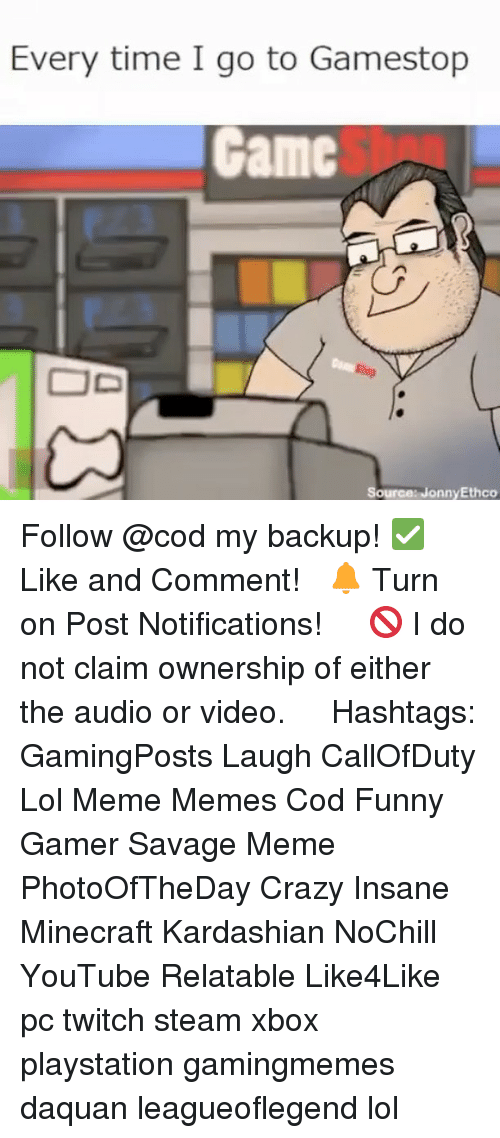 Crazy, Daquan, and Funny: Every time I go to Gamestop  Gamc  OD  Source: Jonny Ethco Follow @cod my backup! ✅ Like and Comment! ⠀ 🔔 Turn on Post Notifications! ⠀ ⠀ 🚫 I do not claim ownership of either the audio or video. ⠀ ️⃣ Hashtags: GamingPosts Laugh CallOfDuty Lol Meme Memes Cod Funny Gamer Savage Meme PhotoOfTheDay Crazy Insane Minecraft Kardashian NoChill YouTube Relatable Like4Like pc twitch steam xbox playstation gamingmemes daquan leagueoflegend lol