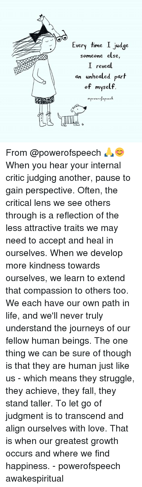 Oftenly: Every time I judge  very Time Judge  someone else,  I reveal  an unhealed part  dn unhedled par  of myself. From @powerofspeech 🙏😊 When you hear your internal critic judging another, pause to gain perspective. Often, the critical lens we see others through is a reflection of the less attractive traits we may need to accept and heal in ourselves. When we develop more kindness towards ourselves, we learn to extend that compassion to others too. We each have our own path in life, and we'll never truly understand the journeys of our fellow human beings. The one thing we can be sure of though is that they are human just like us - which means they struggle, they achieve, they fall, they stand taller. To let go of judgment is to transcend and align ourselves with love. That is when our greatest growth occurs and where we find happiness. - powerofspeech awakespiritual