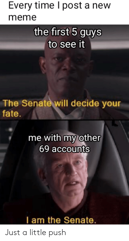 Meme, Time, and Fate: Every time I post a new  meme  the first 5 guysS  to see it  The Senate will decide your  fate.  me with my other  69 accounts  I am the Senate. Just a little push