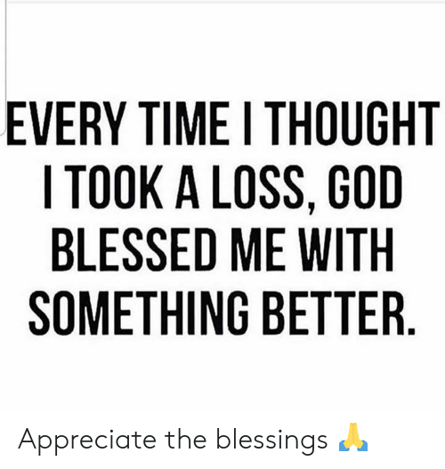 I Took A: EVERY TIME I THOUGHT  I TOOK A LOSS, GOD  BLESSED ME WITH  SOMETHING BETTER Appreciate the blessings 🙏