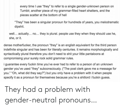 "Dense Motherfucker: every time I use ""they"" to refer to a single gender-unknown person on  Tumblr, another piece of my grammar-filled heart shatters, and the  pieces scatter at the bottom of hel  They"" has been a singular pronoun for hundreds of years, you melodramatic  dipshit.  well. actually... no... they is plural. people use they when they should use he,  she, or it.  dense motherfucker, the pronoun ""they"" is an english equivalent for the third person  indefinite singular and has been for literally centuries. it remains morphologically and  syntactically plural therefore you don't need to shit your little pantaloons at  compromising your surely rock solid grammar rules.  i guarantee every fuckin time you've ever had to refer to a person of an unknown  gender you've used ""they"" subconsciously. (The post clerk gave me a message for  you."" ""Oh, what did they say?"") but you only have a problem with it when people  specify it as a pronoun for themselves because you're a shitlord i fuckin guess. They had a problem with gender-neutral pronouns…"