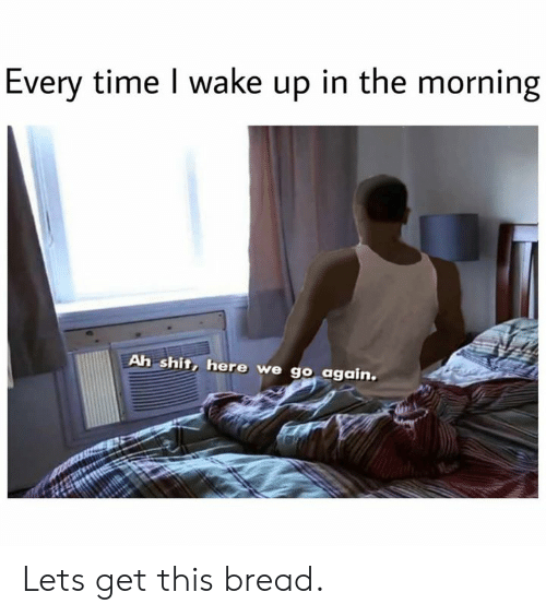 Dank, Shit, and Time: Every time I wake up in the morning  Ah shit, here we go again. Lets get this bread.