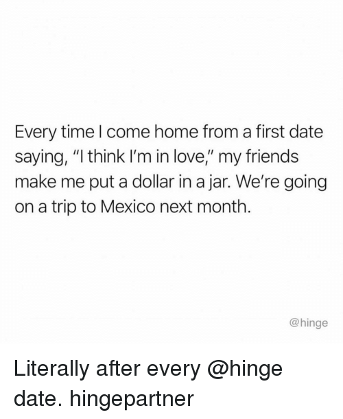"Friends, Love, and Date: Every time l come home from a first date  saying, ""I think I'm in love,"" my friends  make me put a dollar in a jar. We're going  on a trip to Mexico next month.  @hinge Literally after every @hinge date. hingepartner"