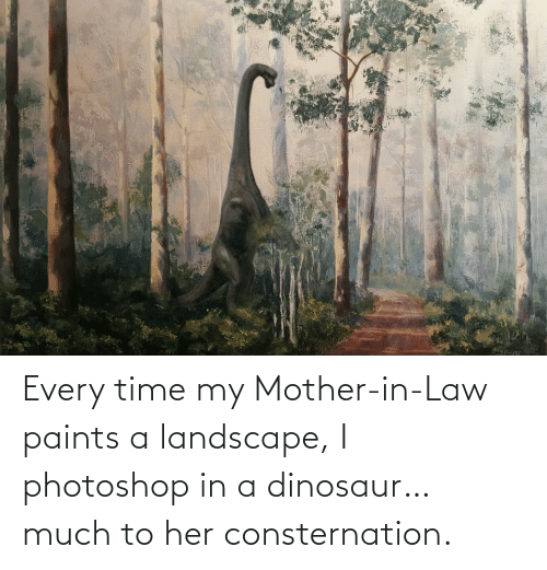 Dinosaur: Every time my Mother-in-Law paints a landscape, I photoshop in a dinosaur… much to her consternation.
