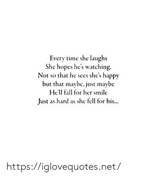 hel: Every time she laughs  She hopes he's watching.  Not so that he sees she's happy  but that maybc, just maybe  Hel fal for her smile  Just as hard as she fell for his... https://iglovequotes.net/