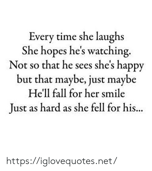 Fall, Happy, and Smile: Every time she laughs  She hopes he's watching.  Not so that he sees she's happy  but that maybe, just maybe  He'll fall for her smile  Just as hard as she fell for his. https://iglovequotes.net/