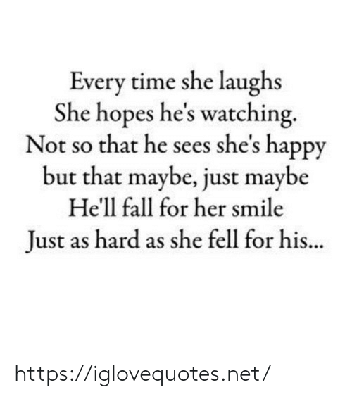 Fall, Happy, and Smile: Every time she laughs  She hopes he's watching.  Not so that he sees she's happy  but that maybe, just maybe  He'll fall for her smile  Just as hard as she fell for hi.. https://iglovequotes.net/