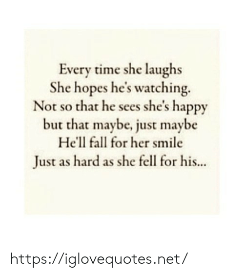 Fall, Happy, and Smile: Every time she laughs  She hopes he's watching.  Not so that he sees she's happy  but that maybe, just maybe  He'll fall for her smile  Just as hard as she fell for his... https://iglovequotes.net/
