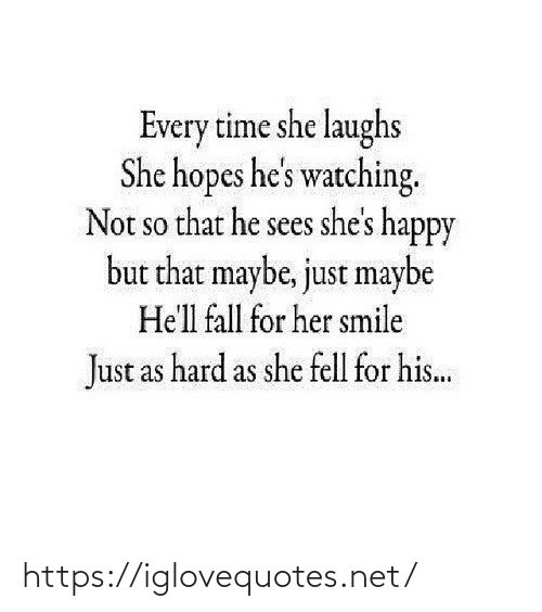 Hopes: Every time she laughs  She hopes he's watching.  Not so that he sees she's happy  but that maybe, just maybe  SO  He'll fall for her smile  Just as hard as she fell for his.. https://iglovequotes.net/