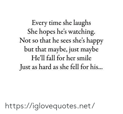 That He: Every time she laughs  She hopes he's watching.  Not so that he sees she's happy  but that maybe, just maybe  He'll fall for her smile  Just as hard as she fell for his... https://iglovequotes.net/