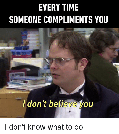 Dank, Time, and 🤖: EVERY TIME  SOMEONE COMPLIMENTS YOU  I don't believe you I don't know what to do.