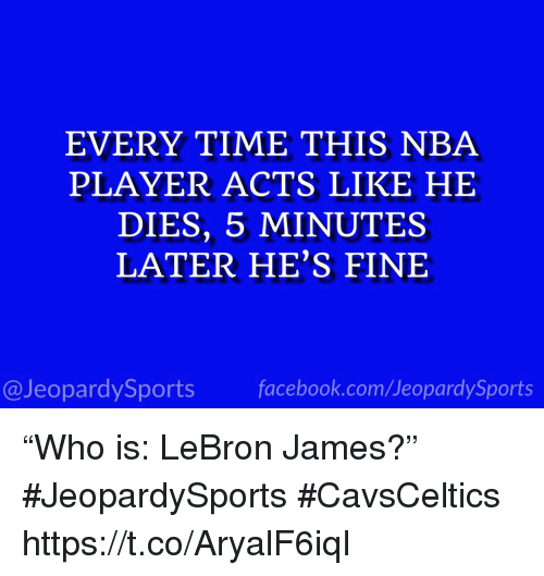 "LeBron James, Nba, and Sports: EVERY TIME THIS NBA  PLAYER ACTS LIKE HE  DIES, 5 MINUTES  LATER HE'S FINE  @JeopardySportsfacebook.com/JeopardySports ""Who is: LeBron James?"" #JeopardySports #CavsCeltics https://t.co/AryalF6iqI"