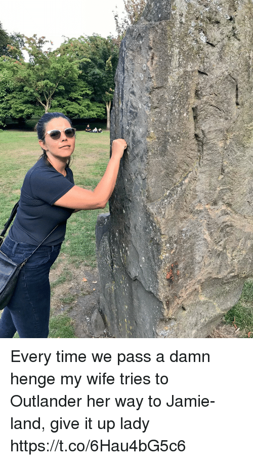 Memes, Time, and Wife: Every time we pass a damn henge my wife tries to Outlander her way to Jamie-land, give it up lady https://t.co/6Hau4bG5c6
