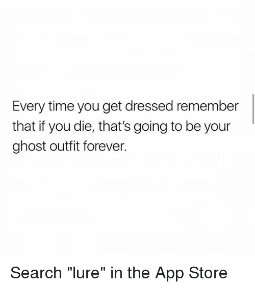"Memes, App Store, and Forever: Every time you get dressed remember  that if you die, that's going to be your  ghost outfit forever. Search ""lure"" in the App Store"
