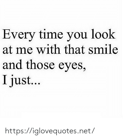 At Me: Every time you look  at me with that smile  and those eyes,  I just... https://iglovequotes.net/