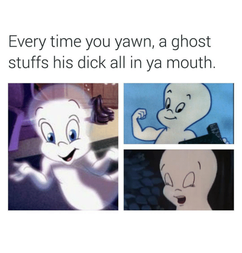 Dick, Ghost, and Time: Every time you yawn, a ghost  stuffs his dick all in ya mouth.