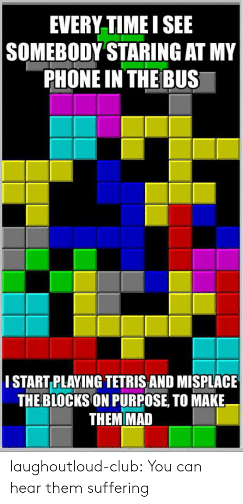 Tetris: EVERY TIMEI SEE  |SOMEBODY STARING AT MY  PHONE IN THE BUS  |I START PLAYING TETRIS AND MISPLACE  THE BLOCKS ON PURPOSE TO MAKE  THEM MAD laughoutloud-club:  You can hear them suffering
