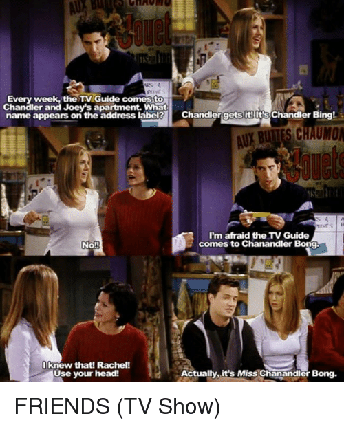 Friends (TV show): Every week, the TV Guide comesto  Chandler and Joey's apartment. What  name appears on the address label Chandlergets its lt's  Chandler Bing!  AUY BUTTES CHAUMO  I'm afraid the TV Guide  comes to Chanandler Bong.  No!  I knew that! Rachel!  Use your head!  Actually.it's Miss Chanandler  Bong. FRIENDS (TV Show)