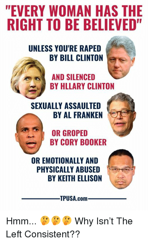 "Bill Clinton, Memes, and Cory Booker: ""EVERY WOMAN HAS THE  RIGHT TO BE BELIEVED""  UNLESS YOU'RE RAPED  BY BILL CLINTON  AND SILENCED  BY HLLARY CLINTON  SEXUALLY ASSAULTED  BY AL FRANKEN  OR GROPED  BY CORY BOOKER  OR EMOTIONALLY AND  PHYSICALLY ABUSED  BY KEITH ELLISON  TPUSA.comm Hmm... 🤔🤔🤔  Why Isn't The Left Consistent??"