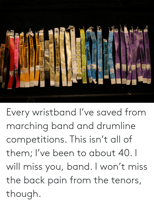Marching: Every wristband I've saved from marching band and drumline competitions. This isn't all of them; I've been to about 40. I will miss you, band. I won't miss the back pain from the tenors, though.
