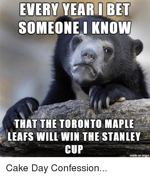 I Bet, Toronto Maple Leafs, and Cake: EVERY YEAR I BET  SOMEONE I KNOW  THAT THE TORONTO MAPLE  LEAFS WILI WIN THE STANLEY  CUP  made on imgur