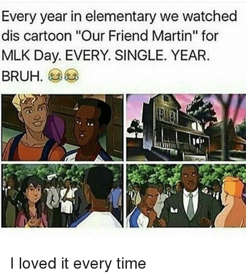 "Memes, MLK Day, and Cartoon: Every year in elementary we watched  dis cartoon ""Our Friend Martin"" for  MLK Day. EVERY. SINGLE. YEAR.  BRUH I loved it every time"