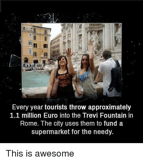 Euro, Awesome, and Rome: Every year tourists throw approximately  1.1 million Euro into the Trevi Fountain in  Rome. The city uses them to fund a  supermarket for the needy. This is awesome